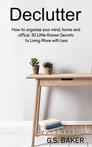 Declutter: How to organize your mind, home, and office: 30 Little-Known Secrets to Living More with Less (English Edition)