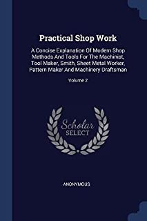 Practical Shop Work: A Concise Explanation of Modern Shop Methods and Tools for the Machinist, Tool Maker, Smith, Sheet Metal Worker, Pattern Maker and Machinery Draftsman; Volume 2