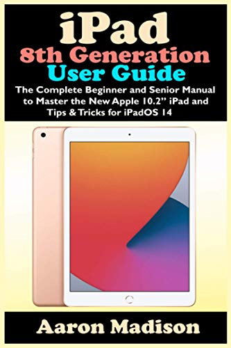 iPad 8th Generation User Guide: The Complete Beginner and Senior Manual to Master the New Apple 10.2' iPad and Tips & Tricks for iPadOS 14