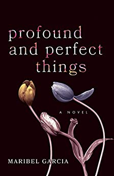 Profound and Perfect Things: A Novel by [Maribel Garcia]