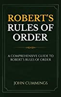 Robert's Rules of Order: A Comprehensive Guide to Robert's Rules of Order