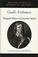 God's Irishmen: Theological Debates in Cromwellian Ireland (Oxford Studies in Historical Theology)