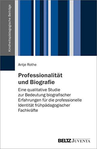 Professionalität und Biografie: Eine qualitative Studie zur Bedeutung biografischer Erfahrungen für die professionelle Identität frühpädagogischer Fachkräfte (Kindheitspädagogische Beiträge)