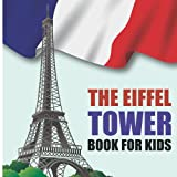 The Eiffel Tower Book For Kids: Learn about the Eiffel Tower, beloved and iconic symbol of Paris, France, and one of the most recognizable structures in the world