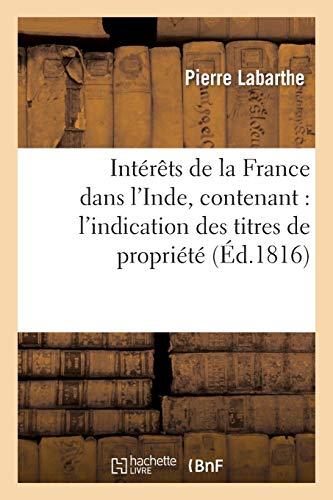 Intérêts de la France dans l'Inde, contenant : l'indication des titres de propriété: de nos possessions d'Asie, 2° les époques de nos succès et de nos revers dans ces contrées...