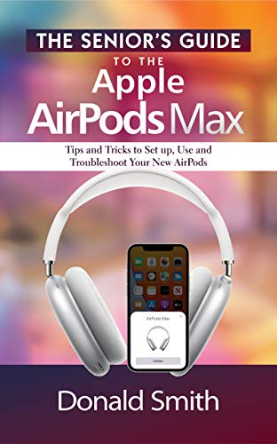 The Senior's Guide to the Apple Airpods Max: Tips and tricks to set up, use and troubleshoot your new Airpods (English Edition)