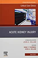 Acute Kidney Injury, An Issue of Critical Care Clinics (Volume 37-2) (The Clinics: Internal Medicine, Volume 37-2)