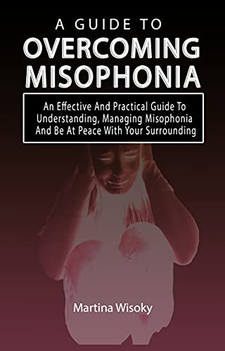 A GUIDE TO OVERCOMING MISOPHONIA: An Effective And Practical Guide To Understanding, Managing Misophonia And Be At Peace With Your Surrounding (English Edition)