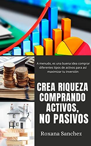CREA RIQUEZA COMPRANDO ACTIVOS, NO PASIVOS: Cada activo tiene sus propios riesgos y potencial. A menudo, es una buena idea comprar diferentes tipos de activos para así maximizar tu inversión.