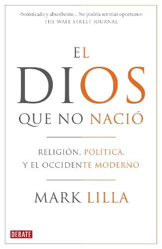 El Dios que no nació: Religión, política y el Occidente moderno (Spanish Edition)