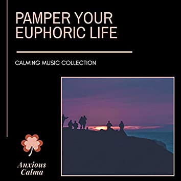 Pamper Your Euphoric Life - Calming Music Collection