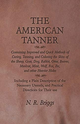 The American Tanner - Containing Improved and Quick Methods of Curing, Tanning, and Coloring the Skins of the Sheep, Goat, Dog, Rabbit, Otter, Beaver, ... a Plain Description of the Necessary