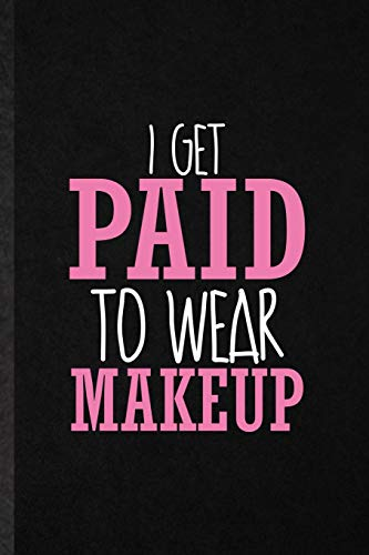 I Get Paid to Wear Makeup: Funny Blank Lined Notebook/ Journal For Lipstick Makeup, Cosmetic Stylist Artist, Inspirational Saying Unique Special Birthday Gift Idea Cute Ruled 6x9 110 Pages