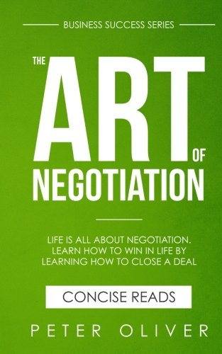 The Art Of Negotiation: Life is all about negotiation. Learn how to win in life by learning how to close a deal. (Business Success) (Volume 5)