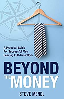 Beyond the Money: A Practical Guide for Successful Men Leaving Full-time Work by [Steve Mendl]