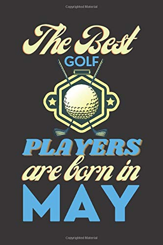 The Best Golf Players Are Born In May: May Golf Awesome Beautiful Gifts Lined Notebook for Adults, Men, Women, Boys and Girl