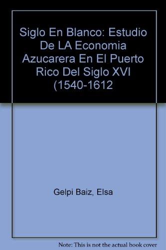Siglo En Blanco: Estudio De LA Economia Azucarera En El Puerto Rico Del Siglo XVI (1540-1612