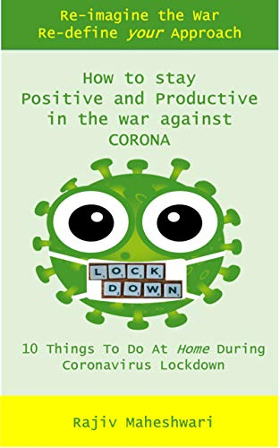 HOW TO STAY POSITIVE AND PRODUCTIVE IN YOUR WAR AGAINST CORONA: 10 Things To Do At Home During Coronavirus Pandemic Lockdown and COVID-19 Quarantine - A Survival Guide (English Edition)