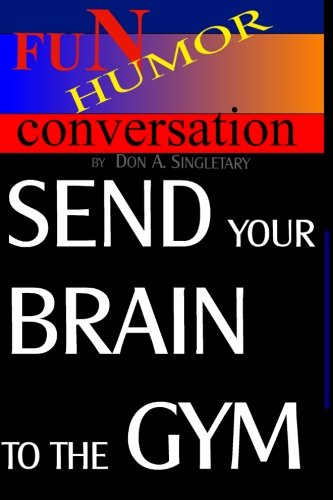 Send Your Brain To The Gym: Teach Your Mind To Take You Where You Want To Go