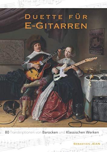 Duette für E-Gitarren: 80 Transkriptionen von Barocken und Klassischen Werken