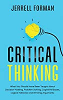 Critical Thinking: What You Should Have Been Taught About Decision-Making, Problem Solving, Cognitive Biases, Logical Fallacies and Winning Arguments