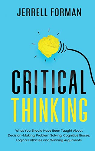 Compare Textbook Prices for Critical Thinking: What You Should Have Been Taught About Decision-Making, Problem Solving, Cognitive Biases, Logical Fallacies and Winning Arguments  ISBN 9781952559563 by Forman, Jerrell
