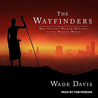 The Wayfinders     Why Ancient Wisdom Matters in the Modern World              By:                                                                                                                                 Wade Davis                               Narrated by:                                                                                                                                 Tom Perkins                      Length: 6 hrs and 37 mins     10 ratings     Overall 4.6