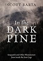 In the Dark Pine: Sasquatch and Other Phenomenon from Inside the Fear Cage