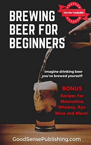 Brewing Beer For Beginners: BONUS.  Recipes for Beer, Moonshine, Whiskey, Rye, Wine and more (English Edition)