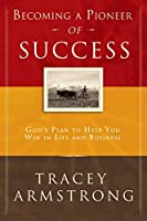 Becoming A Pioneer Of Success: God's Plan to Help You Win in Life and In Business