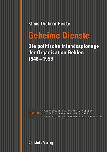 Geheime Dienste: Die politische Inlandsspionage der Organisation Gehlen 1946–1953 (Veröffentlichungen der Unabhängigen Historikerkommission)