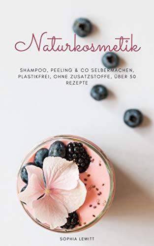 Naturkosmetik: Shampoo, Peeling & Co. Selbermachen, Plastikfrei, ohne Zusatzstoffe, über 50 Rezepte