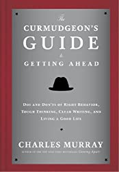 The Curmudgeon's Guide to Getting Ahead: Dos and Don'ts of Right Behavior, Tough Thinking, Clear Writing, and Living a Good Life - Charles Murray