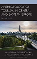 Anthropology of Tourism in Central and Eastern Europe: Bridging Worlds (Anthropology of Tourism: Heritage, Mobility, and Society)