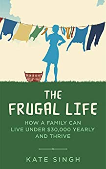 The Frugal Life: How a Family Can Live Under $30,000 and Thrive by [Kate Singh]