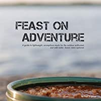 Feast on Adventure: Lightweight, scrumptious recipes for the outdoor enthusiast. Just add water. Scenic views optional.