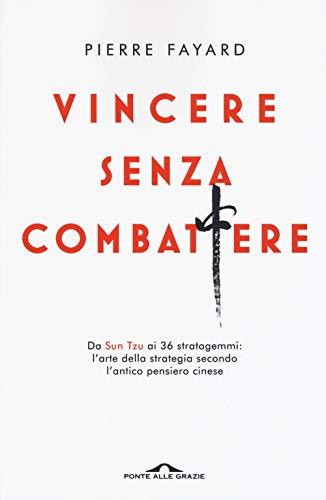 Vincere senza combattere. Da Sun Tzu ai 36 stratagemmi: l'arte della strategia secondo l'antico pensiero cinese
