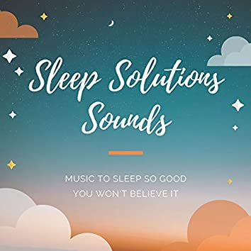 Sleep Solutions Sounds - Music to Sleep So Good You Won't Believe It