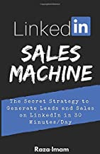 LinkedIn Sales Machine: The Secret Strategy to Generate Leads and Sales on LinkedIn - in 30 Minutes/Day