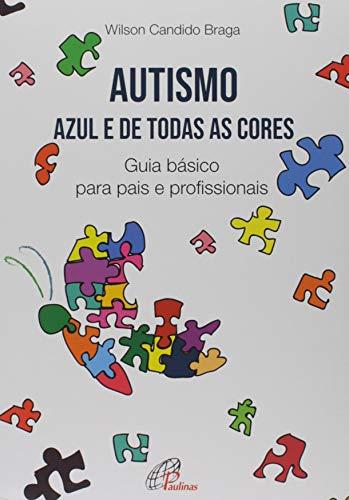 Autismo. Azul e de Todas as Cores. Guia Básico Para Pais e Profissionais - Coleção Psicologia, Família e Escola