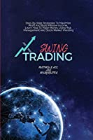 Swing Trading: Step-By-Step Strategies To Maximize Profit And Build Passive Income, Learn How To Make Money Using Risk Management And Stock Market Investing