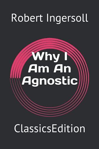 Why I Am An Agnostic: ClassicsEdition