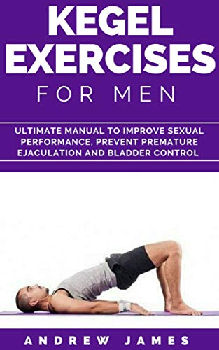 KEGEL EXERCISE FOR MEN: Ultimate Manual to Improve Sexual Performance, Prevent Premature Ejaculation and Bladder Control (English Edition)