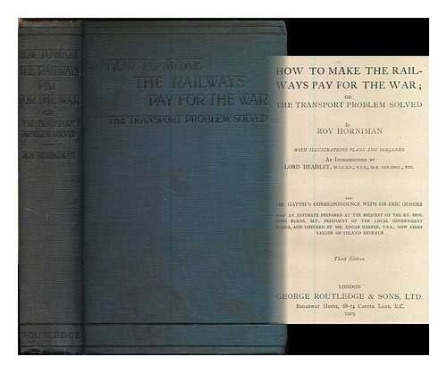 How to make the railways pay for the war; or, the transport problem solved / an introduction by Lord Headley, M.I.C.E.I. .... ... also Mr. Gattie's correspondence with Sir Eric Geddes and an estimate prepared at the request of the rt. Hon. John Burns, M.P. ... and checked by Mr. Edgar Harper, F.S.S.