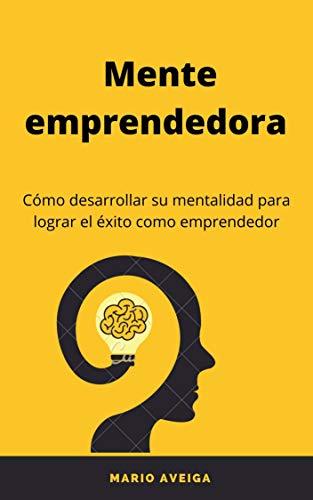 Mente emprendedora: Cómo desarrollar una mentalidad para lograr el éxito como emprendedor