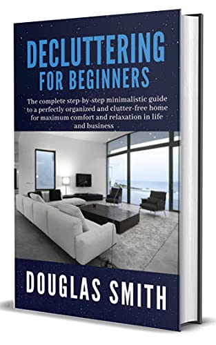 Decluttering For Beginners: The complete step-by-step minimalistic guide to a perfectly organized and clutter-free home for maximum comfort and relaxation in life and business (English Edition)