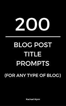 200 Blog Post Title Prompts (For Any Type Of Blog) (What Should I Blog About? Book 2) by [Rachael Wynn]
