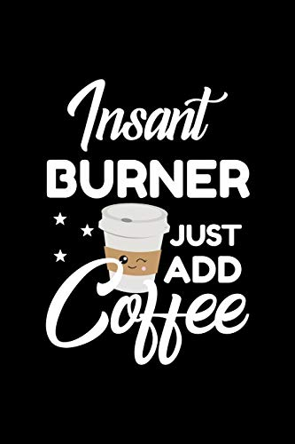 Insant Burner Just Add Coffee: Funny Notebook for Burner | Funny Christmas Gift Idea for Burner | Burner Journal | 100 pages 6x9 inches