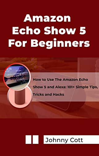 AMAZON ECHO SHOW 5 FOR BEGINNERS : How to Use the Amazon Echo Show 5 and Alexa: 101+ Simple Tips, Tricks and Hacks in 60 Minutes (English Edition)