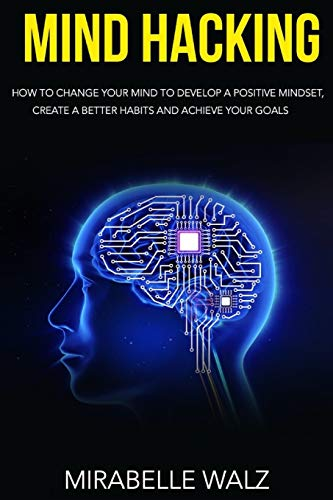 Mind Hacking: How To Change Your Mind To Develop A Positive Mindset, Create Better Habits And Achieve Your Goals.